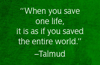 "Talmud quote - ""Whenever you save one life, it is as if you saved the entire world."""